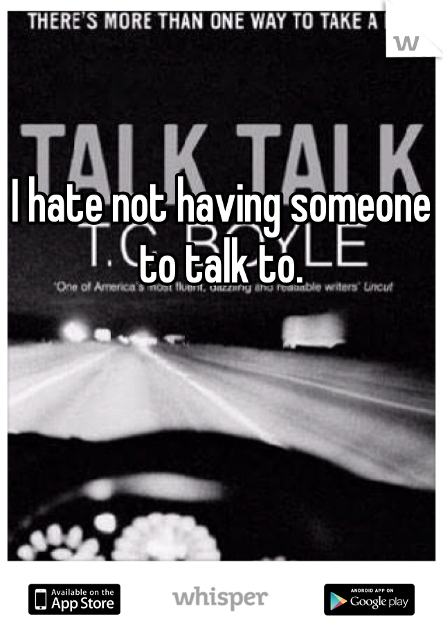 I hate not having someone to talk to.