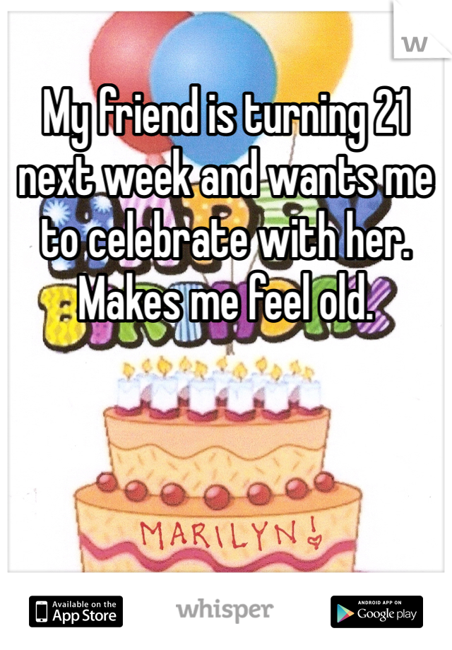 My friend is turning 21 next week and wants me to celebrate with her. Makes me feel old.
