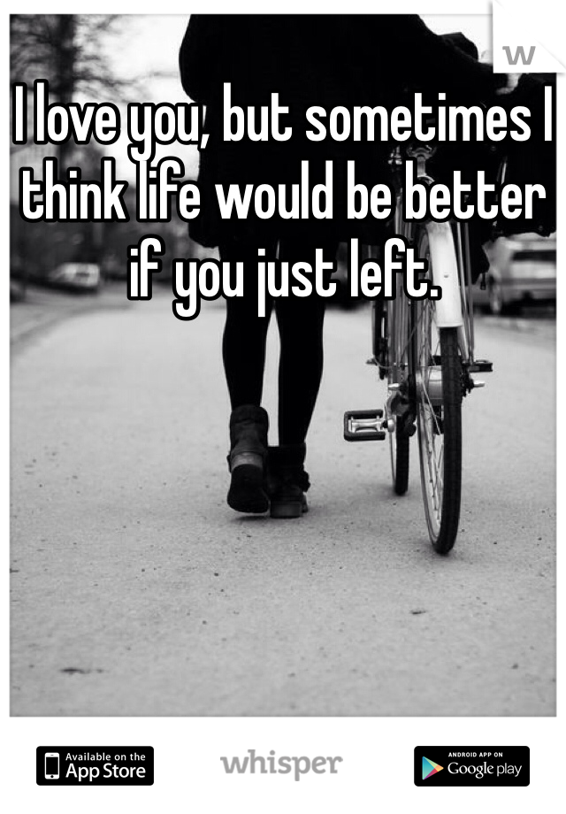 I love you, but sometimes I think life would be better if you just left.
