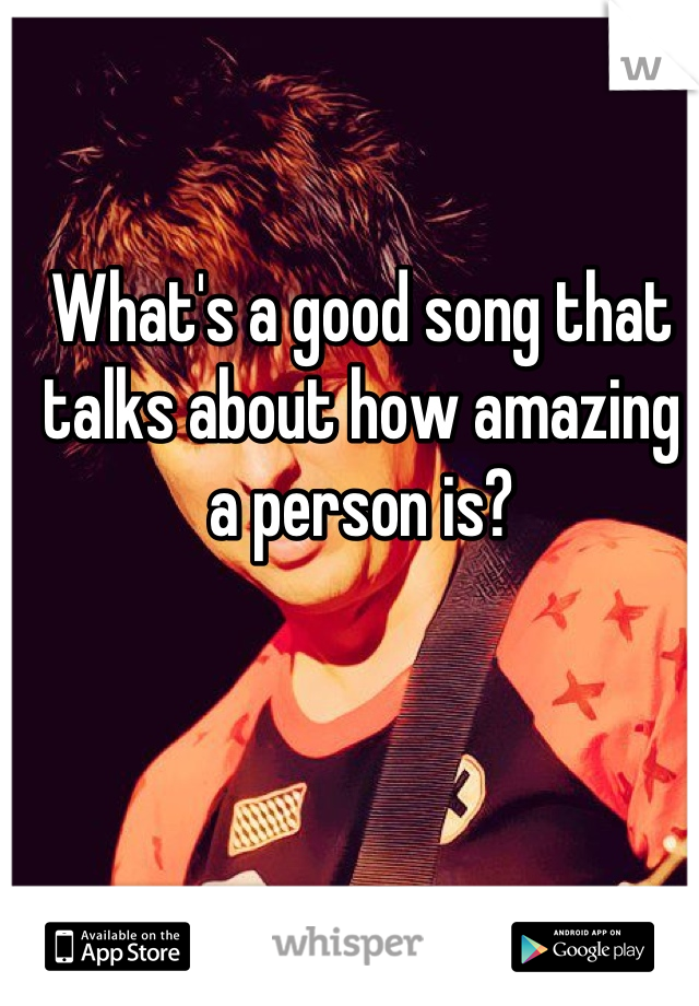 What's a good song that talks about how amazing a person is?