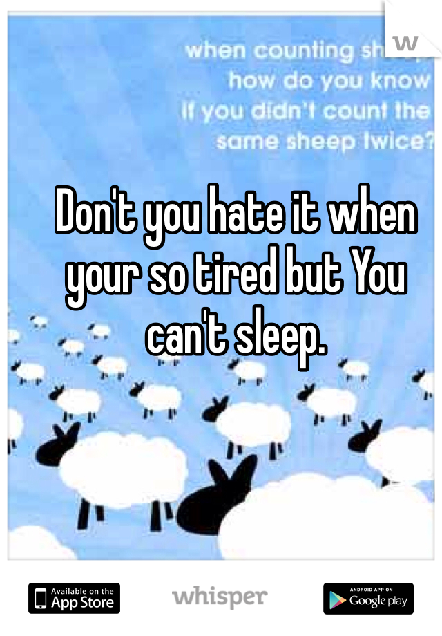 Don't you hate it when your so tired but You can't sleep.