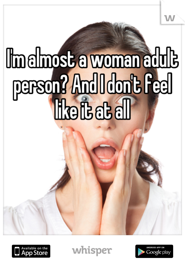 I'm almost a woman adult person? And I don't feel like it at all