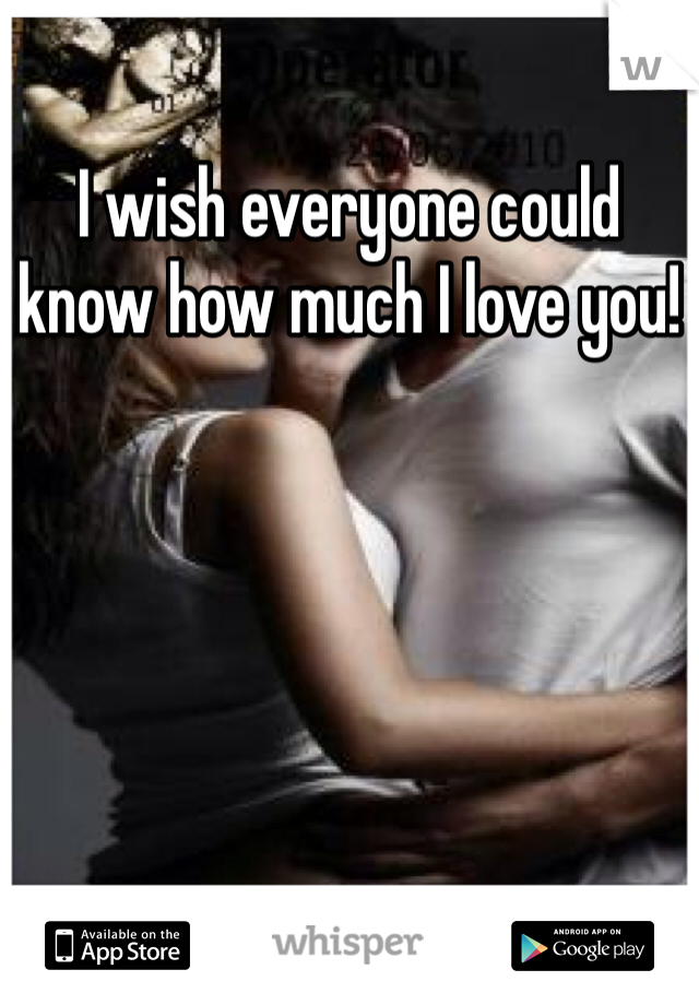I wish everyone could know how much I love you!