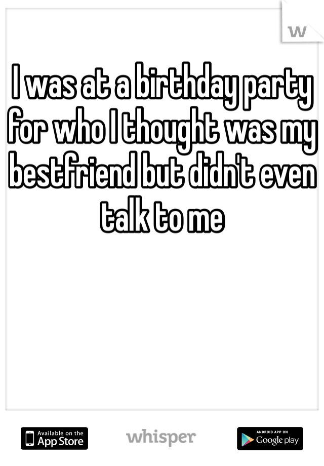 I was at a birthday party for who I thought was my bestfriend but didn't even talk to me