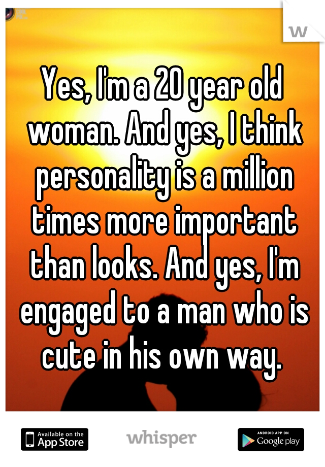 Yes, I'm a 20 year old woman. And yes, I think personality is a million times more important than looks. And yes, I'm engaged to a man who is cute in his own way.