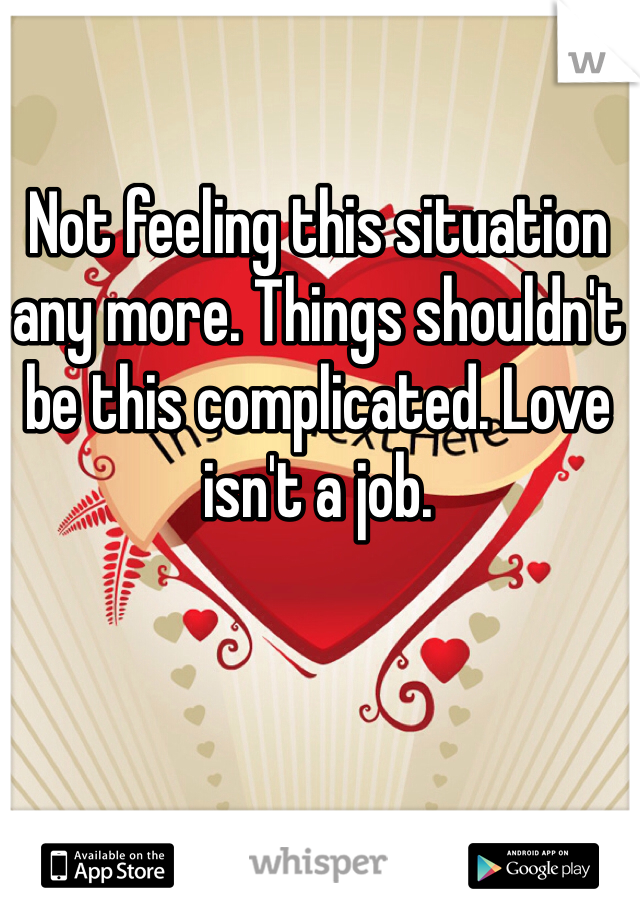 Not feeling this situation any more. Things shouldn't be this complicated. Love isn't a job.