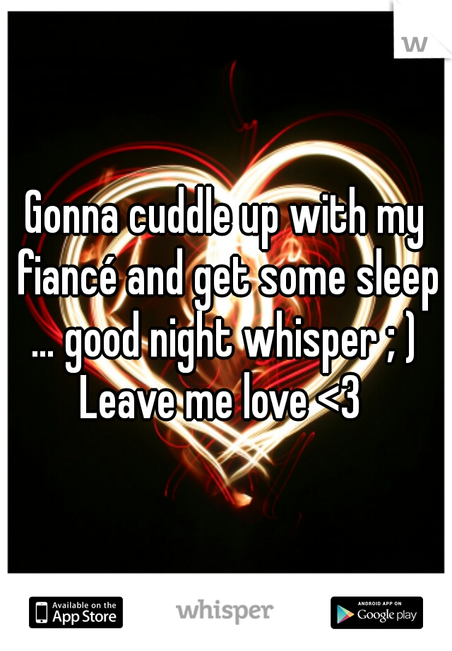 Gonna cuddle up with my fiancé and get some sleep … good night whisper ; )  Leave me love <3