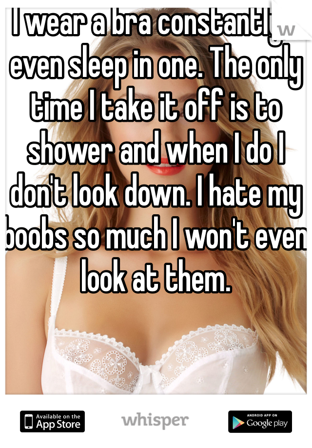 I wear a bra constantly, I even sleep in one. The only time I take it off is to shower and when I do I don't look down. I hate my boobs so much I won't even look at them.