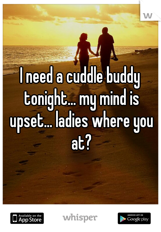 I need a cuddle buddy tonight... my mind is upset... ladies where you at?