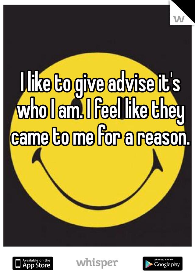 I like to give advise it's who I am. I feel like they came to me for a reason.
