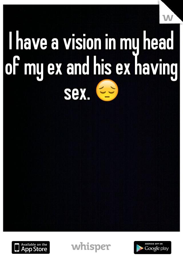 I have a vision in my head of my ex and his ex having sex. 😔