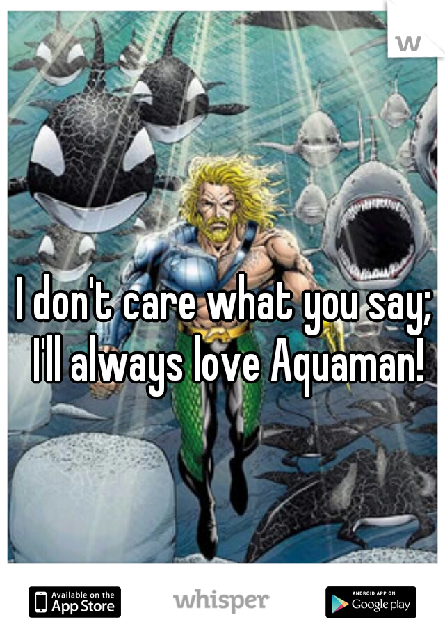 I don't care what you say; I'll always love Aquaman!