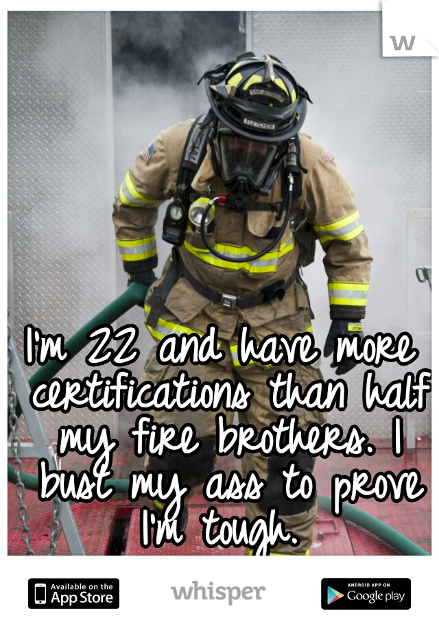 I'm 22 and have more certifications than half my fire brothers. I bust my ass to prove I'm tough.
