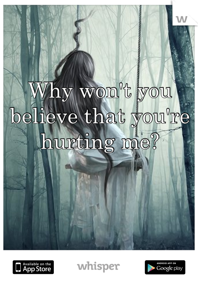 Why won't you believe that you're hurting me?