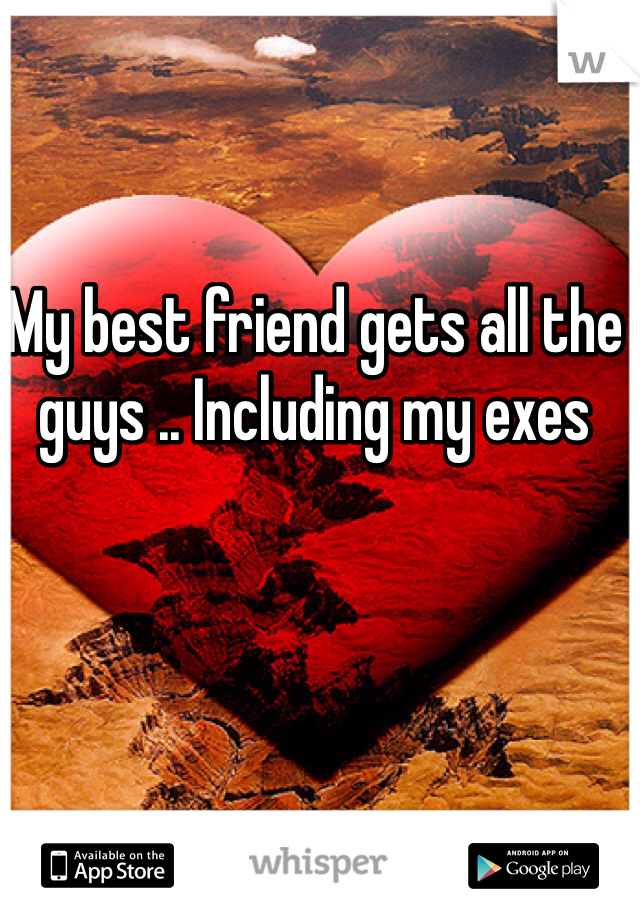 My best friend gets all the guys .. Including my exes