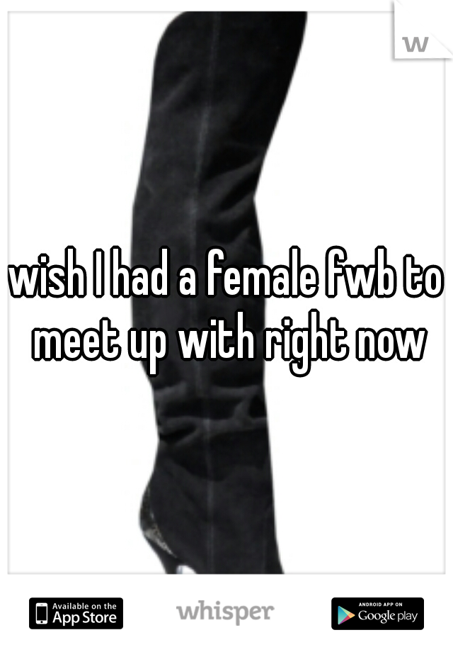 wish I had a female fwb to meet up with right now