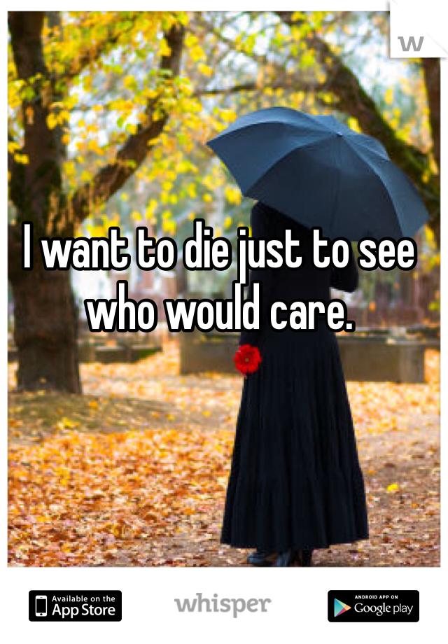 I want to die just to see who would care.