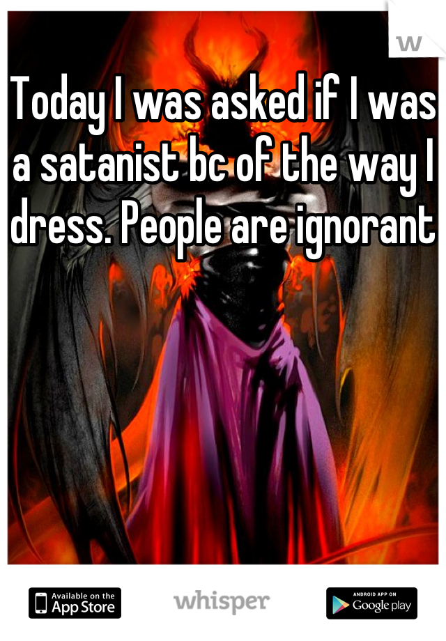 Today I was asked if I was a satanist bc of the way I dress. People are ignorant
