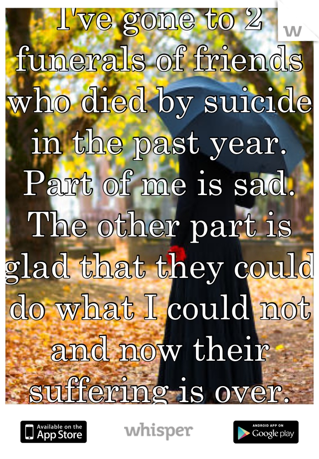 I've gone to 2 funerals of friends who died by suicide in the past year.  Part of me is sad. The other part is glad that they could do what I could not and now their suffering is over.