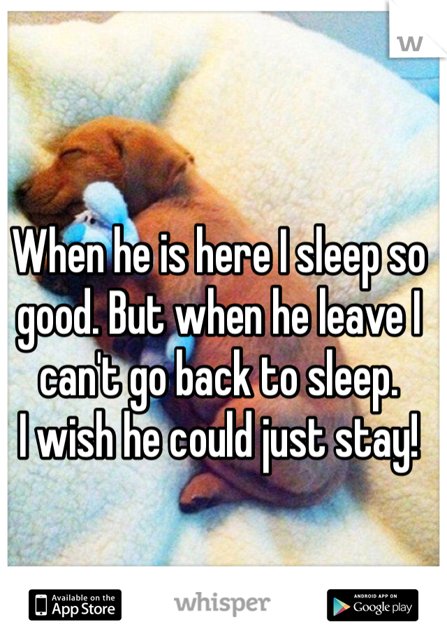 When he is here I sleep so good. But when he leave I can't go back to sleep.  I wish he could just stay!