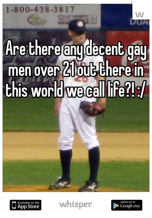 Are there any decent gay men over 21 out there in this world we call life?! :/