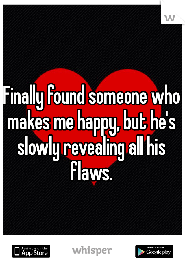 Finally found someone who makes me happy, but he's slowly revealing all his flaws.