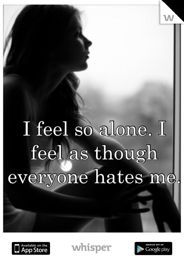 I feel so alone. I feel as though everyone hates me.