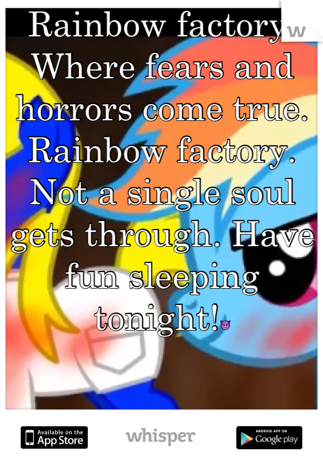 Rainbow factory. Where fears and horrors come true. Rainbow factory. Not a single soul gets through. Have fun sleeping tonight!😈