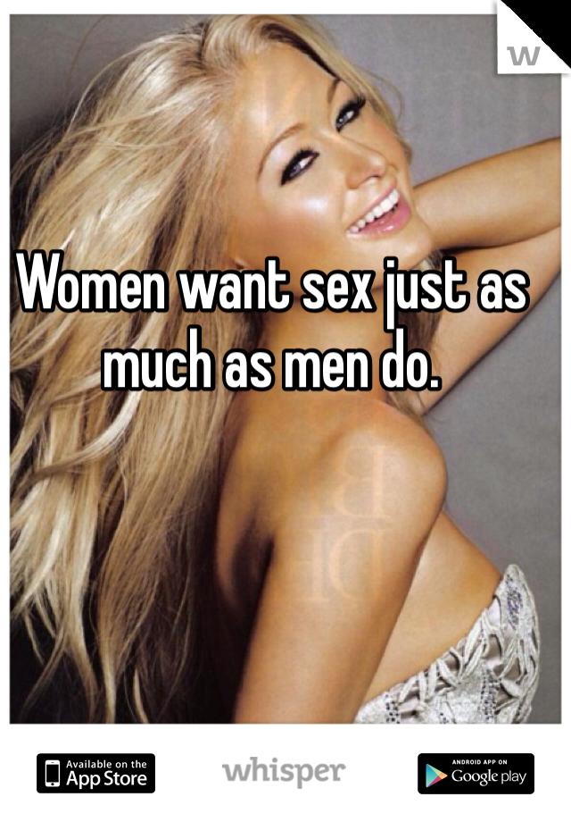 Women want sex just as much as men do.