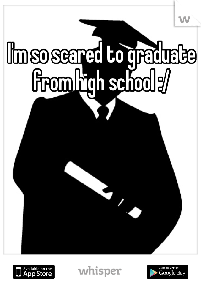 I'm so scared to graduate from high school :/