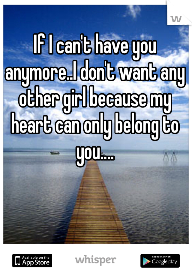 If I can't have you anymore..I don't want any other girl because my heart can only belong to you....