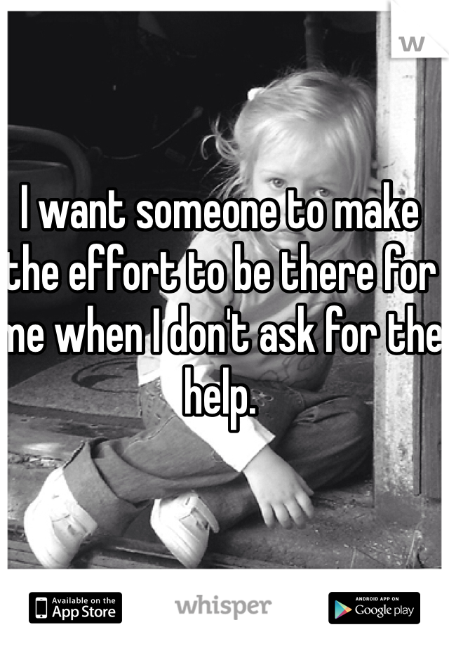 I want someone to make the effort to be there for me when I don't ask for the help.