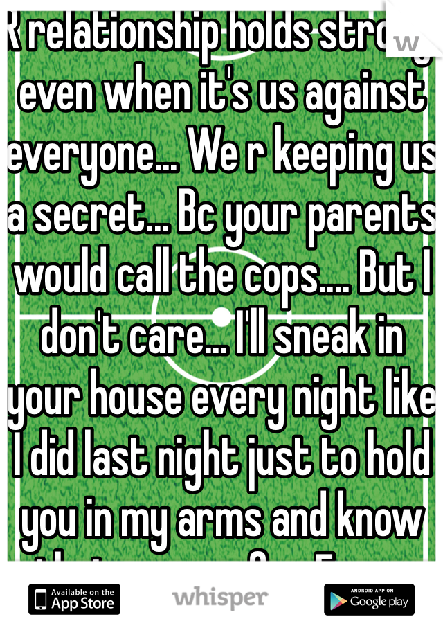 R relationship holds strong, even when it's us against everyone... We r keeping us a secret... Bc your parents would call the cops.... But I don't care... I'll sneak in your house every night like I did last night just to hold you in my arms and know that you r safe... Every night I have to suffer not able to text you anything all day either... I can't stand it... We have to hide what we have... And just bc r age.... I'm a senior in high school.... She's a freshmen... But r love... Is honestly will last forever whatever the outcome is.