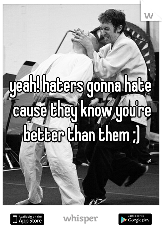 yeah! haters gonna hate cause they know you're better than them ;)
