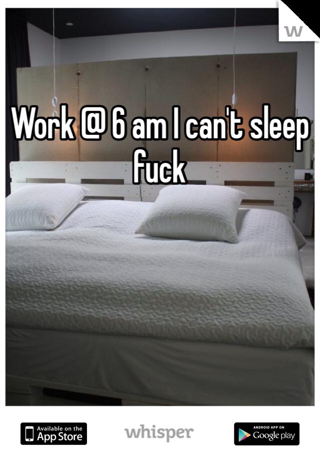 Work @ 6 am I can't sleep fuck