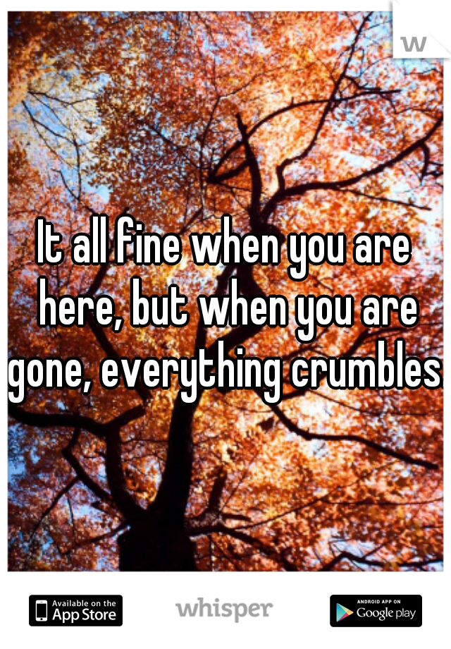 It all fine when you are here, but when you are gone, everything crumbles.