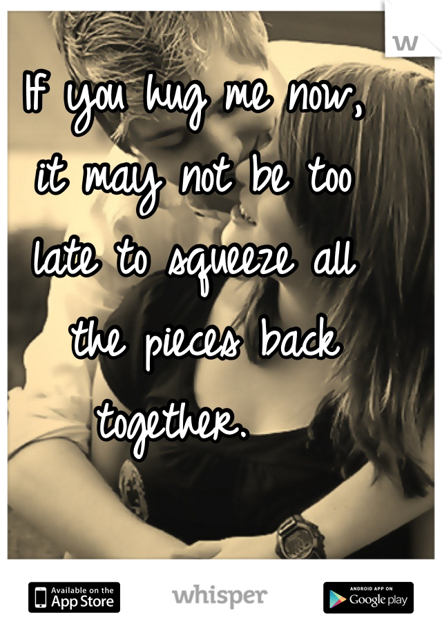 If you hug me now,  it may not be too  late to squeeze all  the pieces back together.
