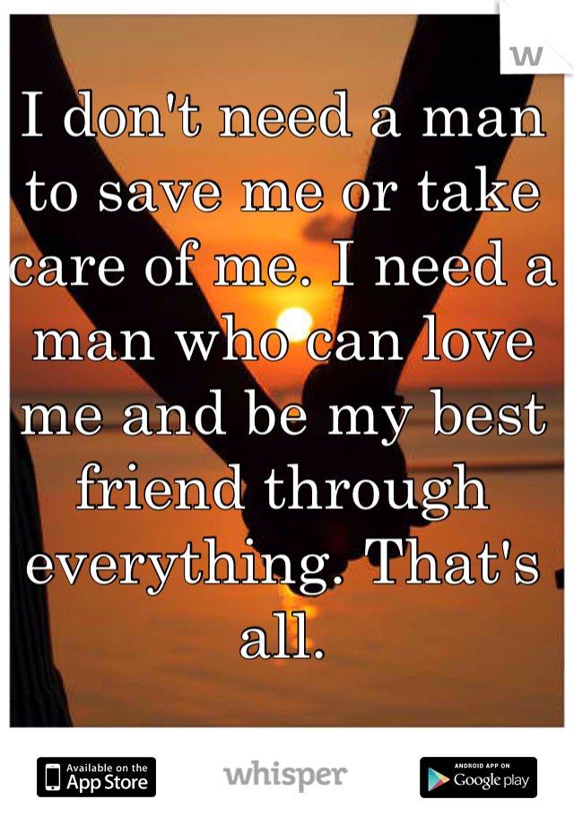 I don't need a man to save me or take care of me. I need a man who can love me and be my best friend through everything. That's all.