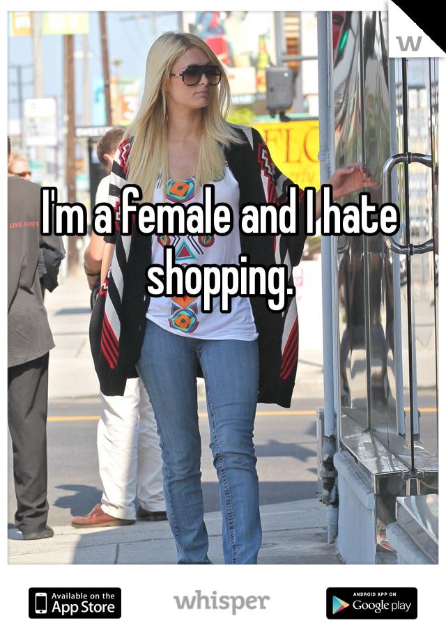I'm a female and I hate shopping.