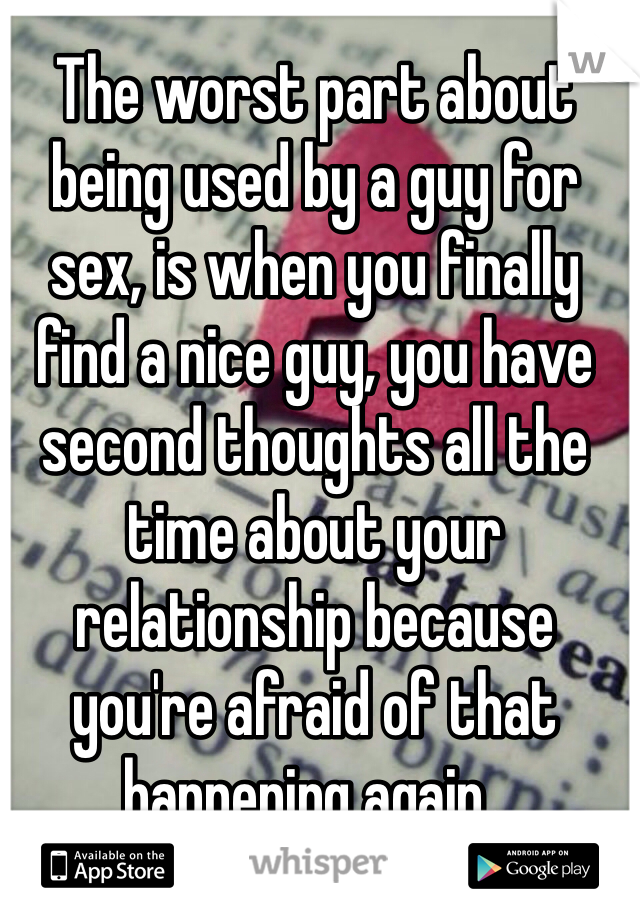 The worst part about being used by a guy for sex, is when you finally find a nice guy, you have second thoughts all the time about your relationship because you're afraid of that happening again..