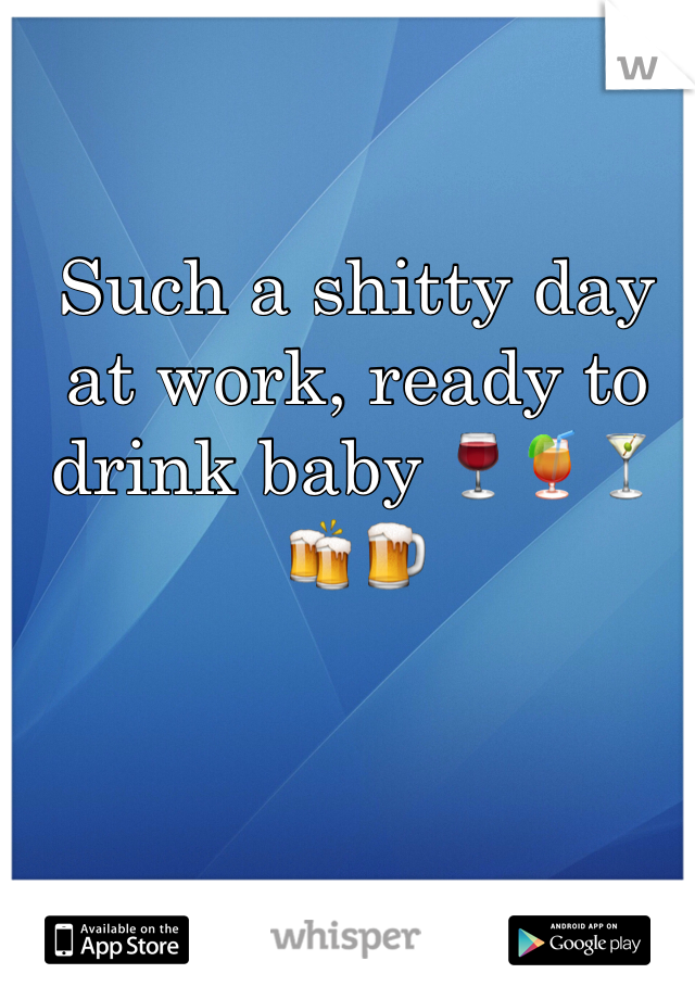 Such a shitty day at work, ready to drink baby 🍷🍹🍸🍻🍺