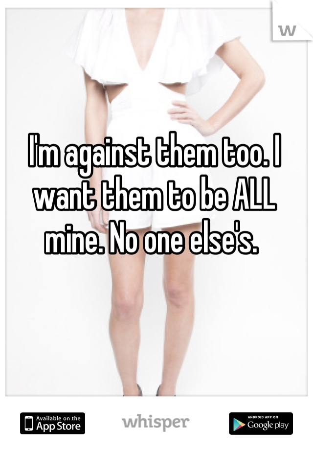 I'm against them too. I want them to be ALL mine. No one else's.