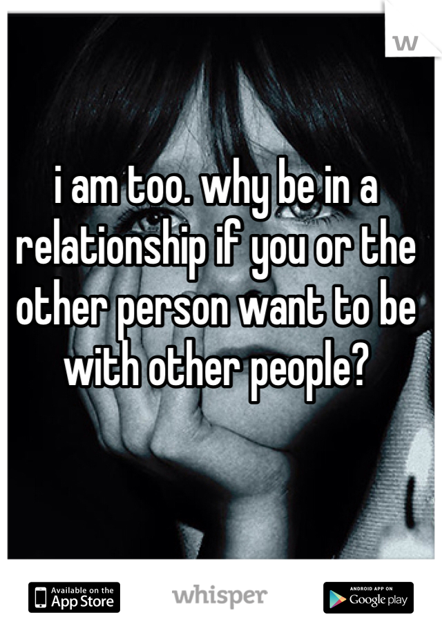 i am too. why be in a relationship if you or the other person want to be with other people?