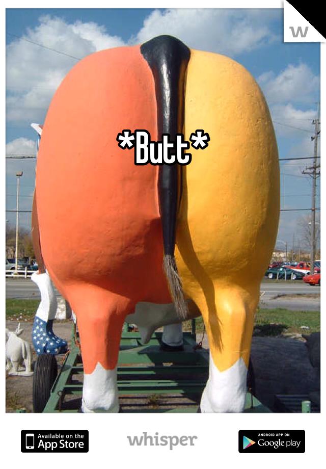 *Butt*