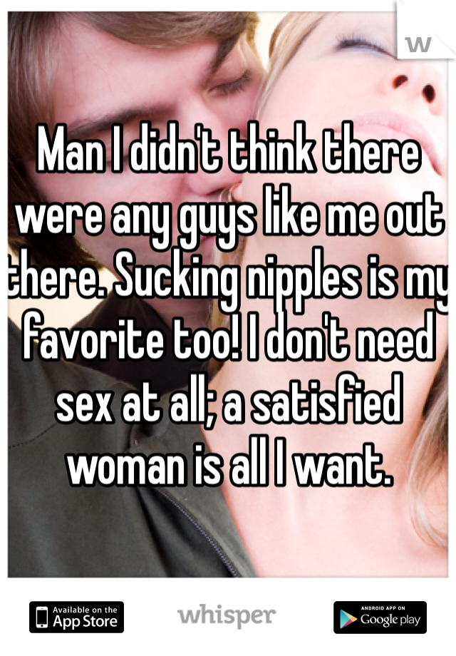 Man I didn't think there were any guys like me out there. Sucking nipples is my favorite too! I don't need sex at all; a satisfied woman is all I want.