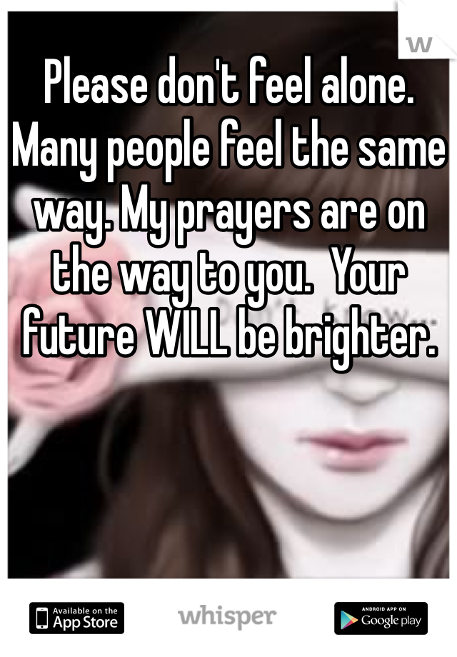 Please don't feel alone. Many people feel the same way. My prayers are on the way to you.  Your future WILL be brighter.