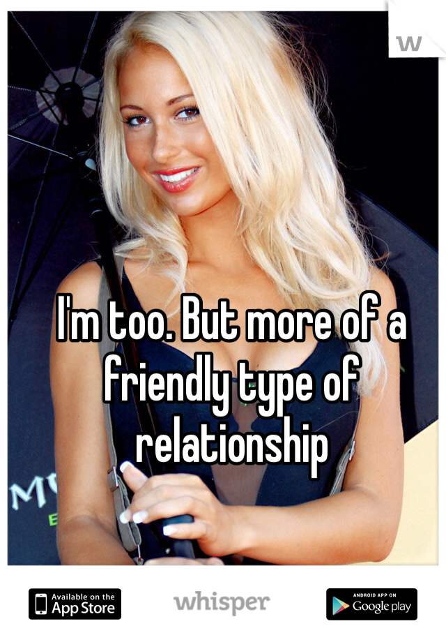 I'm too. But more of a friendly type of relationship