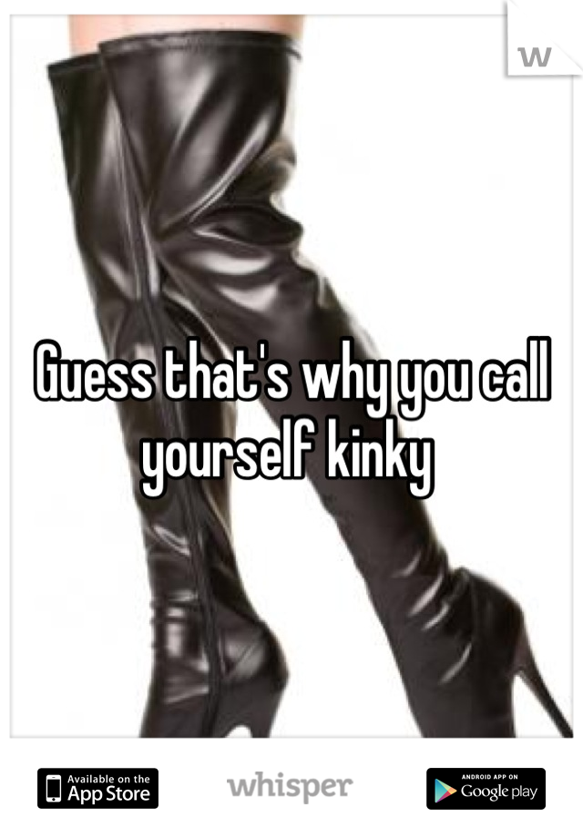 Guess that's why you call yourself kinky