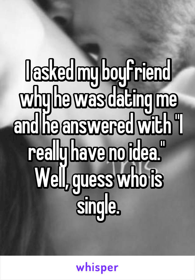 """I asked my boyfriend why he was dating me and he answered with """"I really have no idea.""""  Well, guess who is single."""