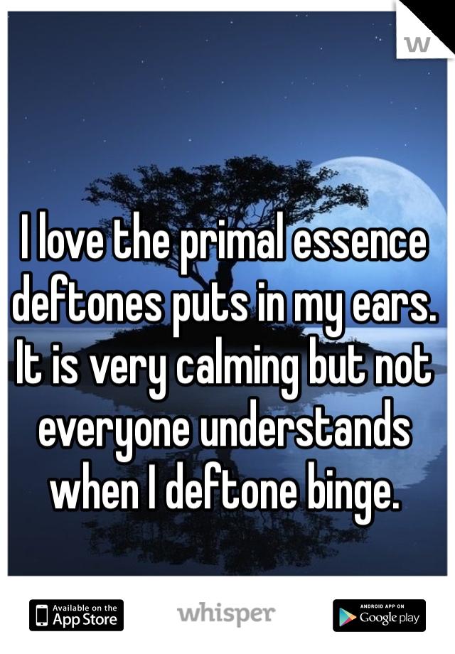 I love the primal essence deftones puts in my ears. It is very calming but not everyone understands when I deftone binge.